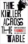 The Killer Across the Table: Unlocking the Secrets of Serial Killers and Predators with the FBI's Original Mindhunter by John E. Douglas, Mark Olshaker